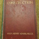 Building Construction by Prof Henry Adams M.I.C.E 1905 This is my most treasured book, My Grandad gave me this at 16 when I got my apprenticeship, the illustrations are fantastic